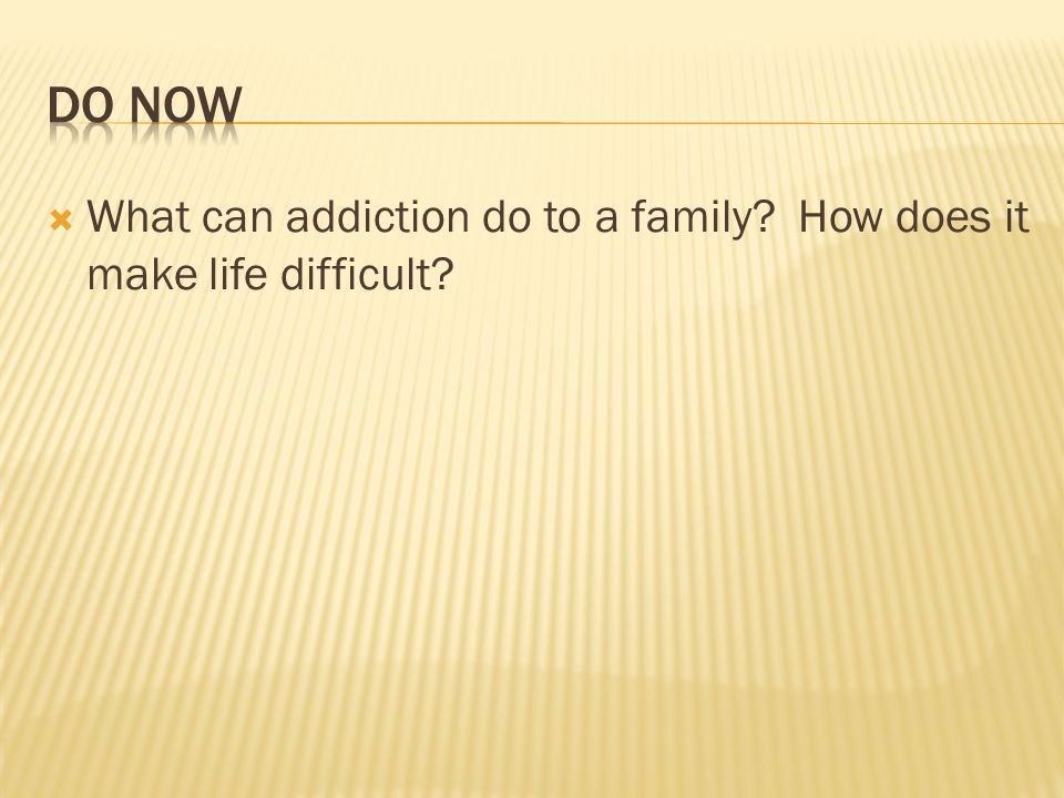 Do Now What can addiction do to a family How does it make life difficult