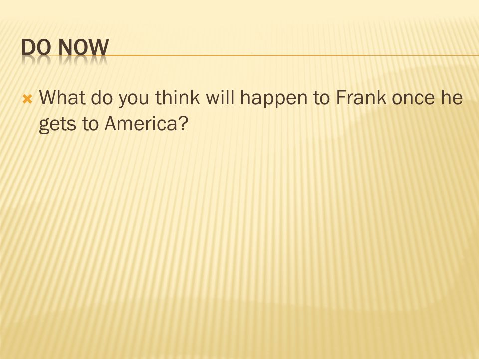 DO Now What do you think will happen to Frank once he gets to America