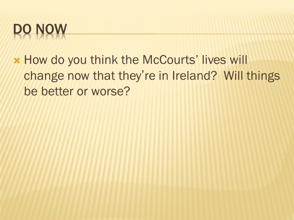 Do Now How do you think the McCourts' lives will change now that they're in Ireland.