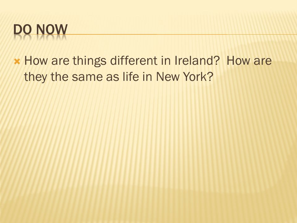 Do Now How are things different in Ireland How are they the same as life in New York