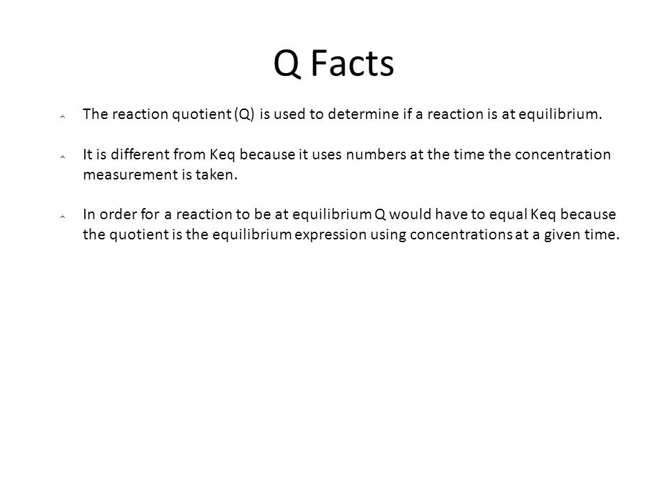 Q Facts The reaction quotient (Q) is used to determine if a reaction is at equilibrium.