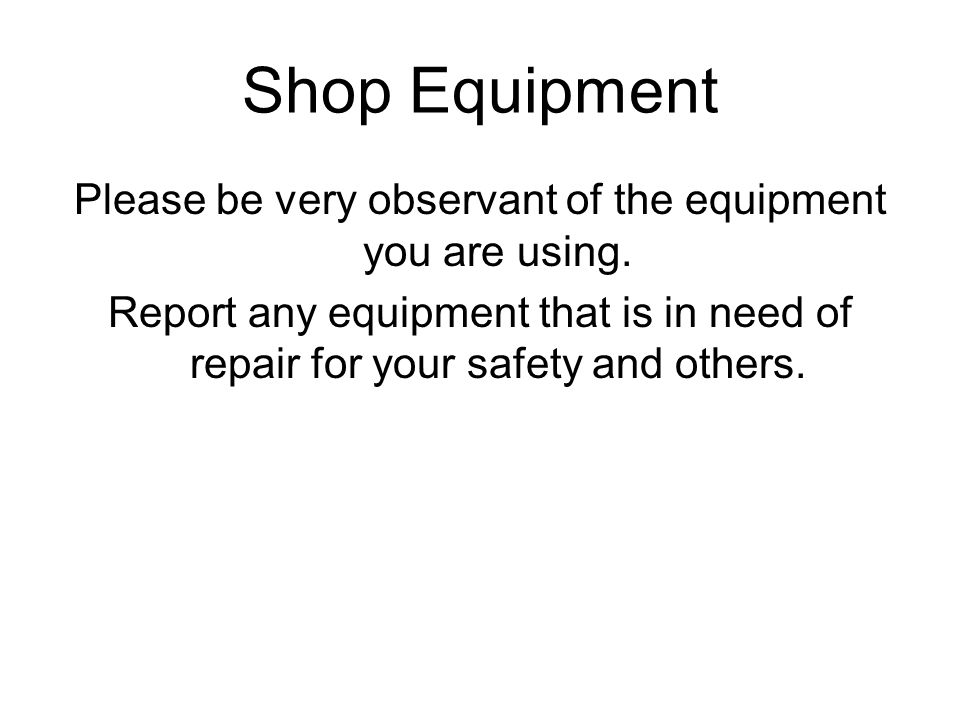 Please be very observant of the equipment you are using.