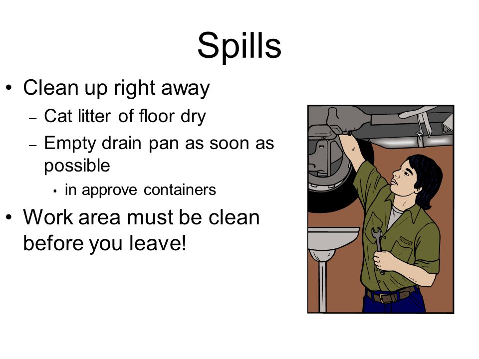 Spills Clean up right away Work area must be clean before you leave!