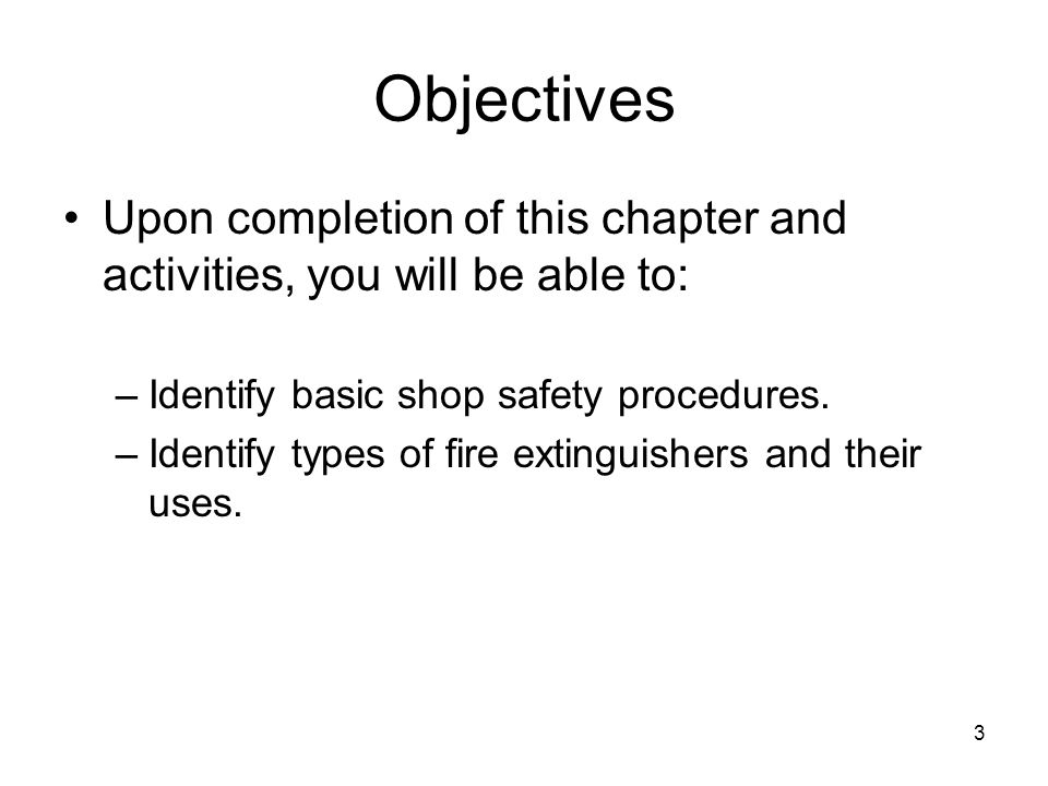 Objectives Upon completion of this chapter and activities, you will be able to: Identify basic shop safety procedures.