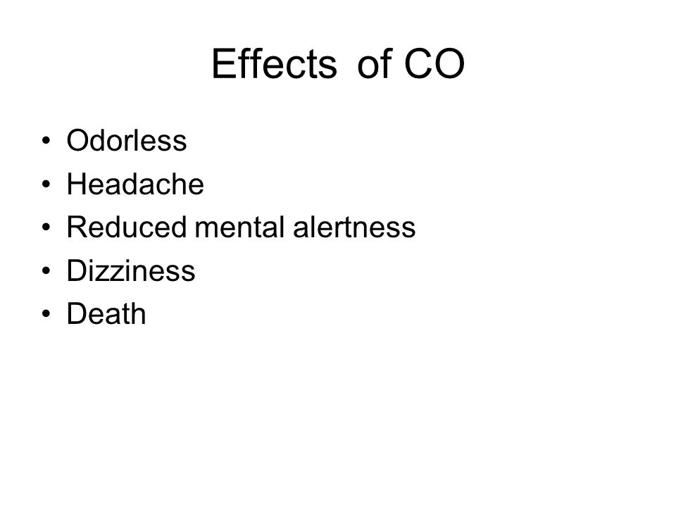 Effects of CO Odorless Headache Reduced mental alertness Dizziness