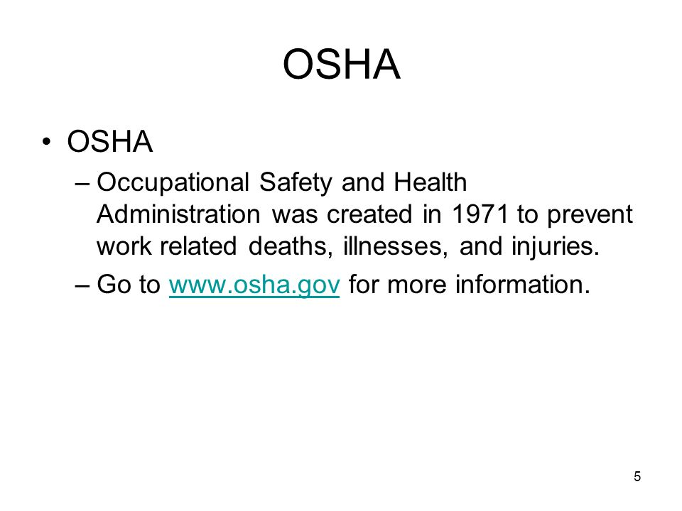 OSHA OSHA. Occupational Safety and Health Administration was created in 1971 to prevent work related deaths, illnesses, and injuries.