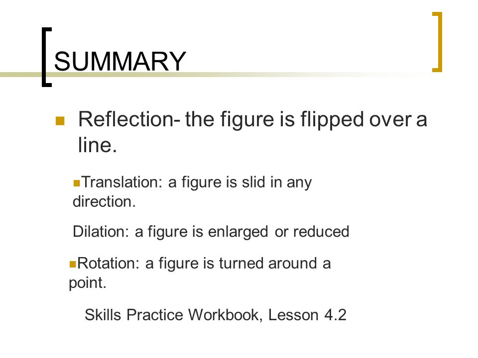 SUMMARY Reflection- the figure is flipped over a line.