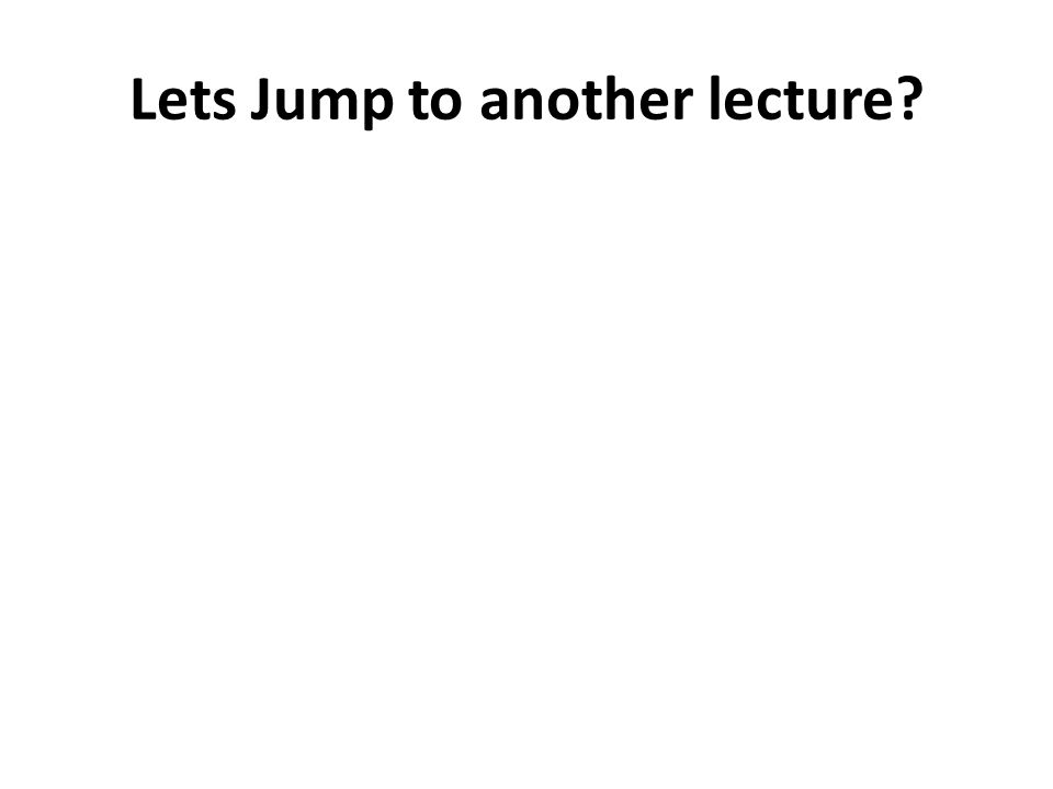 Lets Jump to another lecture