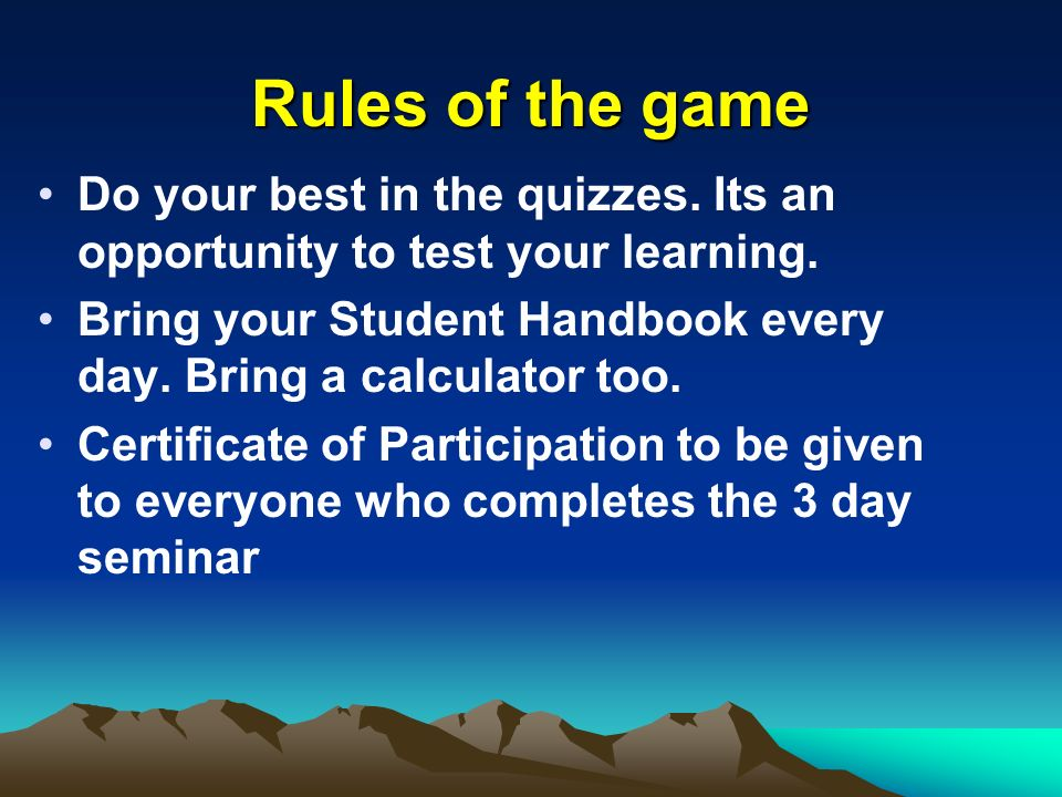 Rules of the game Do your best in the quizzes. Its an opportunity to test your learning.