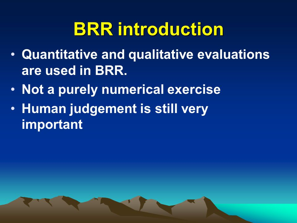 BRR introduction Quantitative and qualitative evaluations are used in BRR. Not a purely numerical exercise.
