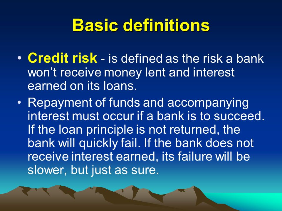 Basic definitions Credit risk - is defined as the risk a bank won't receive money lent and interest earned on its loans.