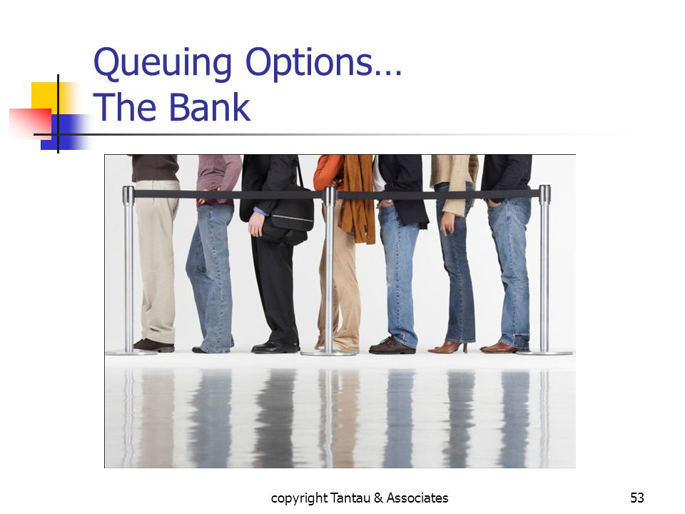 Queuing Options… The Bank