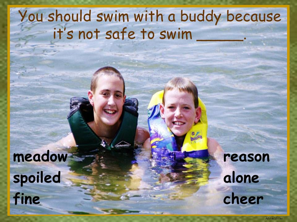 You should swim with a buddy because it's not safe to swim _____.