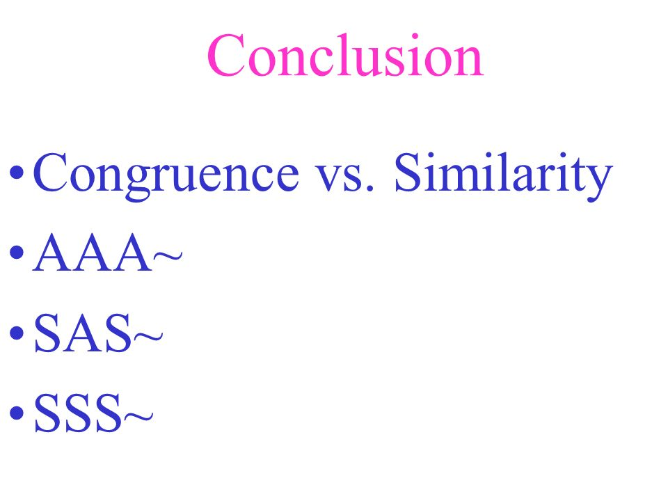 Conclusion Congruence vs. Similarity AAA~ SAS~ SSS~