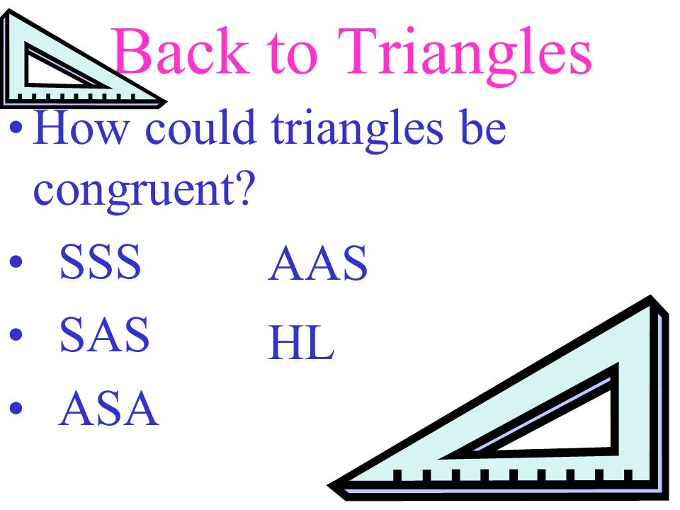 Back to Triangles How could triangles be congruent SSS SAS ASA AAS HL