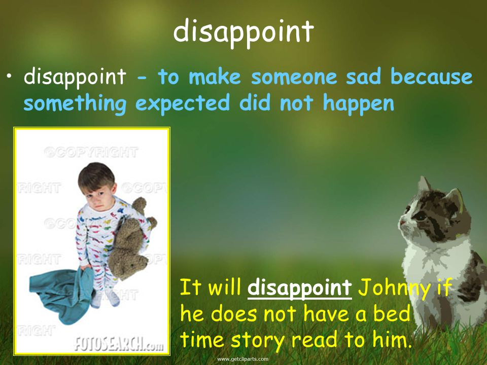 disappoint disappoint - to make someone sad because something expected did not happen.