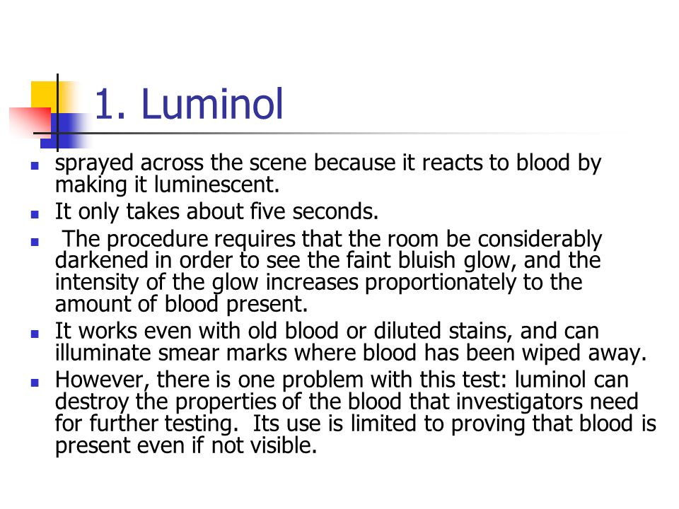 1. Luminol sprayed across the scene because it reacts to blood by making it luminescent. It only takes about five seconds.