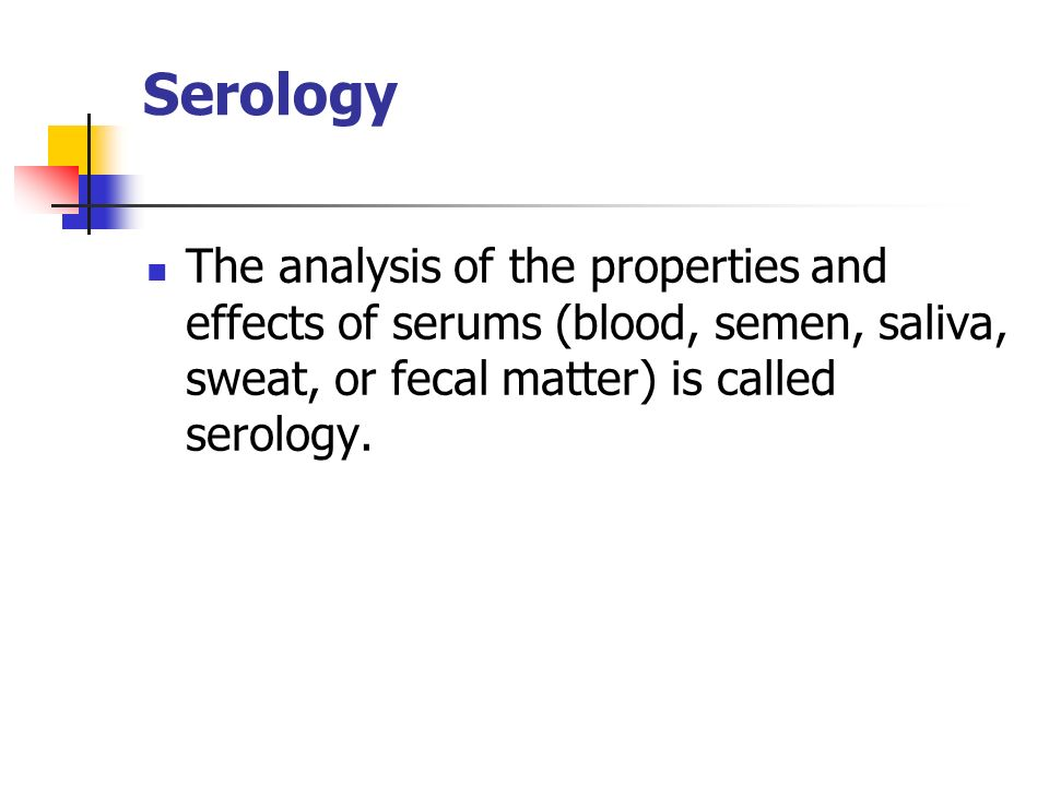 Serology The analysis of the properties and effects of serums (blood, semen, saliva, sweat, or fecal matter) is called serology.