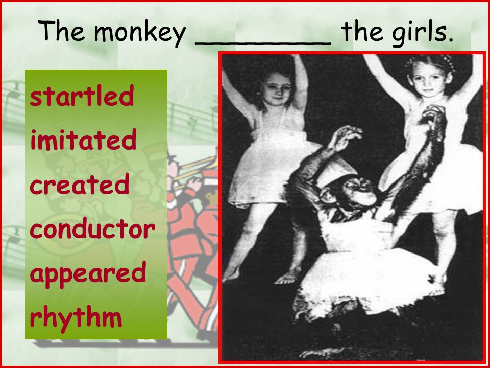 The monkey ________ the girls.