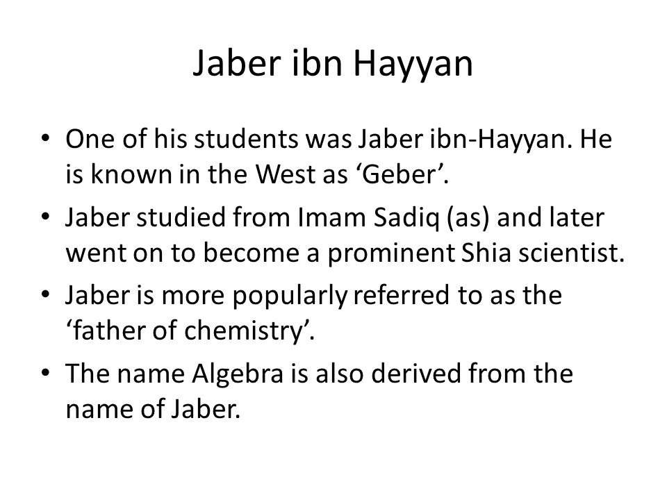 Jaber ibn Hayyan One of his students was Jaber ibn-Hayyan. He is known in the West as 'Geber'.