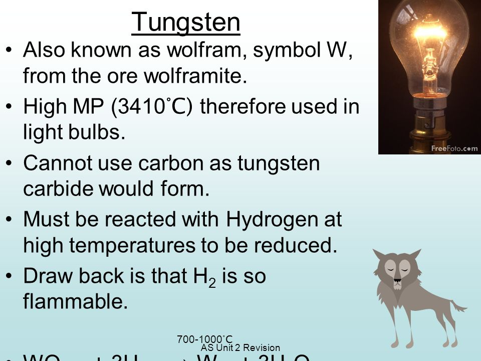 Tungsten Also known as wolfram, symbol W, from the ore wolframite.