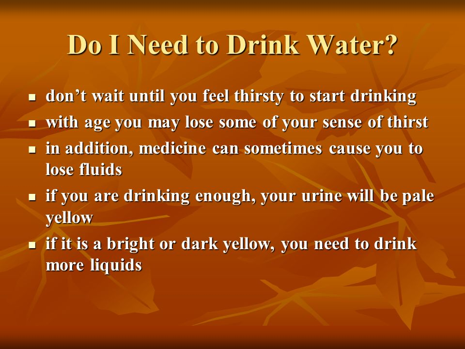 Do I Need to Drink Water don't wait until you feel thirsty to start drinking. with age you may lose some of your sense of thirst.