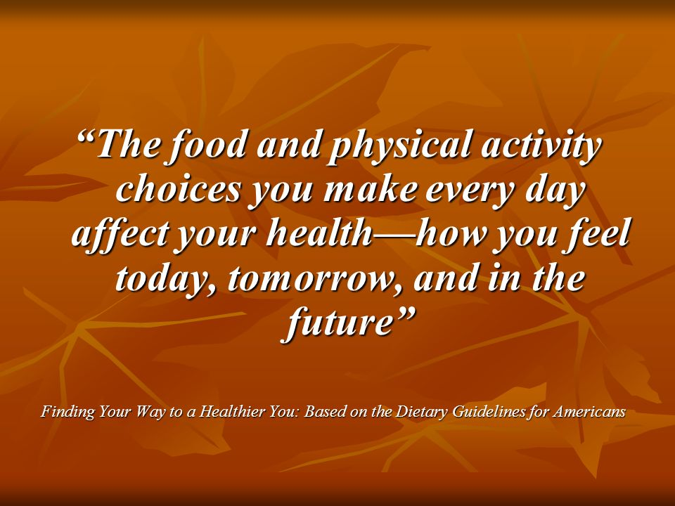 The food and physical activity choices you make every day affect your health—how you feel today, tomorrow, and in the future