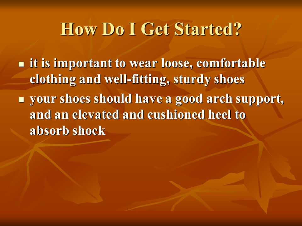 How Do I Get Started it is important to wear loose, comfortable clothing and well-fitting, sturdy shoes.