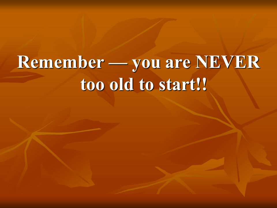 Remember — you are NEVER too old to start!!