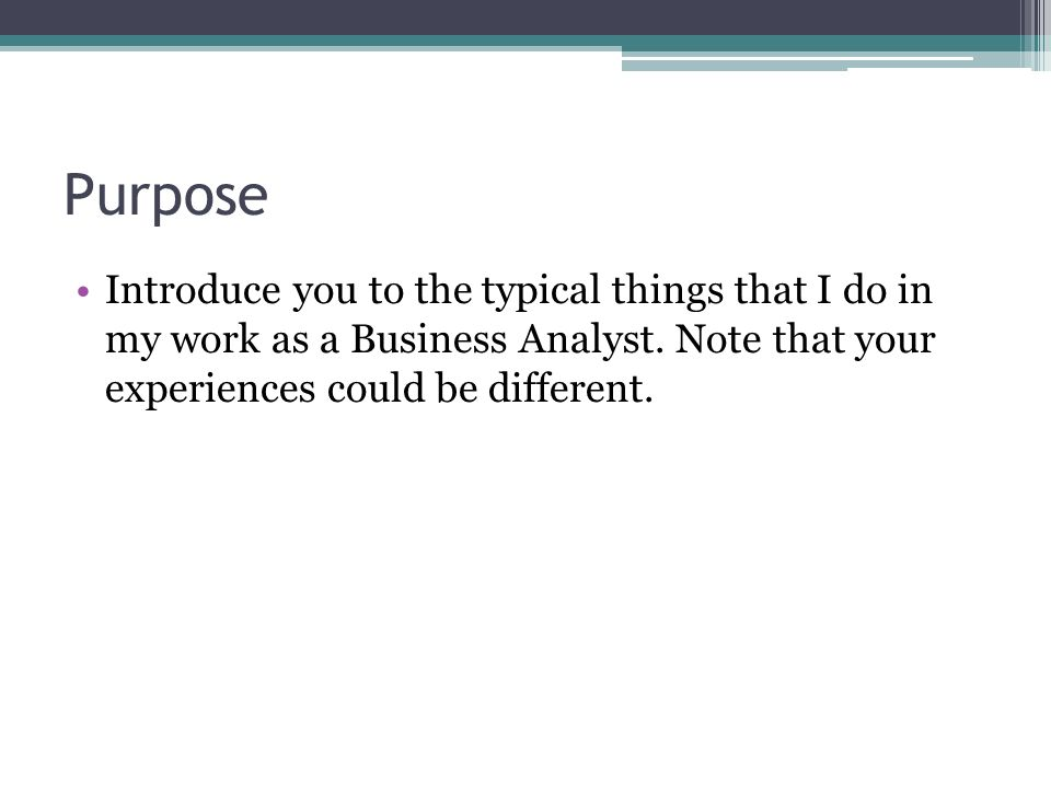 Purpose Introduce you to the typical things that I do in my work as a Business Analyst.