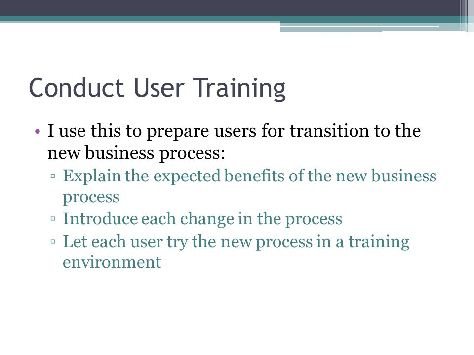 Conduct User Training I use this to prepare users for transition to the new business process: