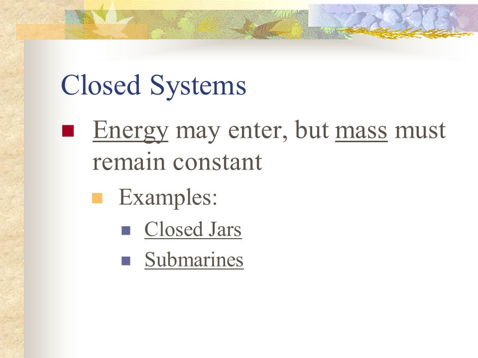Closed Systems Energy may enter, but mass must remain constant
