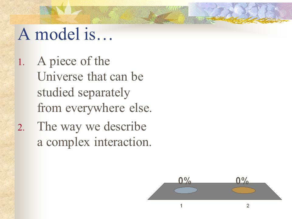 A model is… A piece of the Universe that can be studied separately from everywhere else.