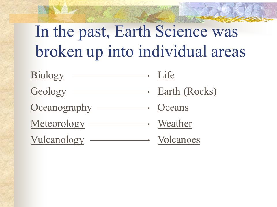 In the past, Earth Science was broken up into individual areas