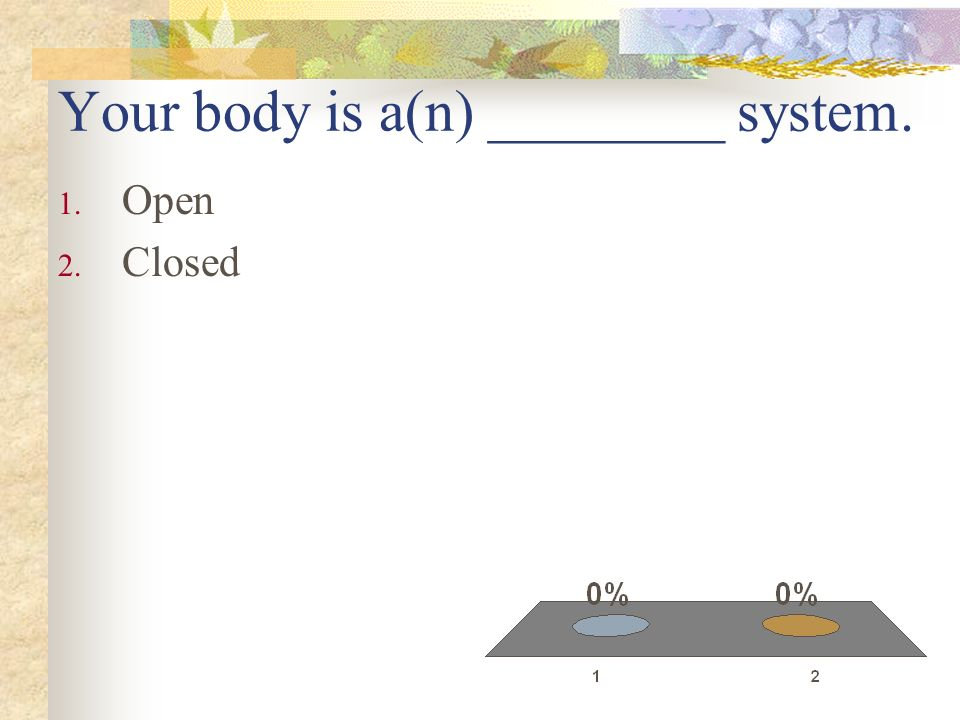 Your body is a(n) ________ system.