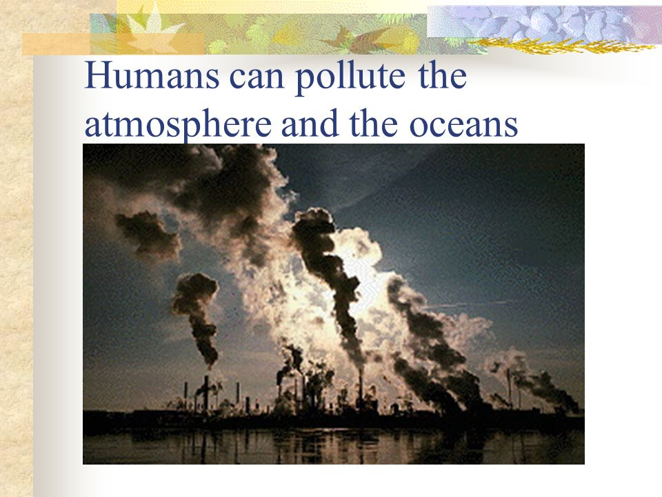 Humans can pollute the atmosphere and the oceans