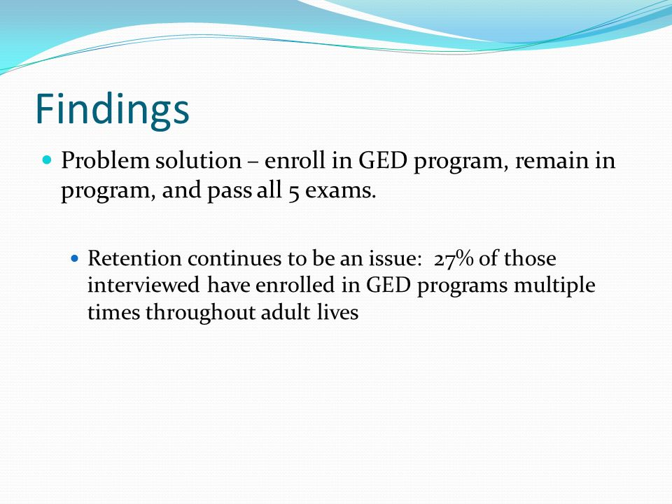 Findings Problem solution – enroll in GED program, remain in program, and pass all 5 exams.