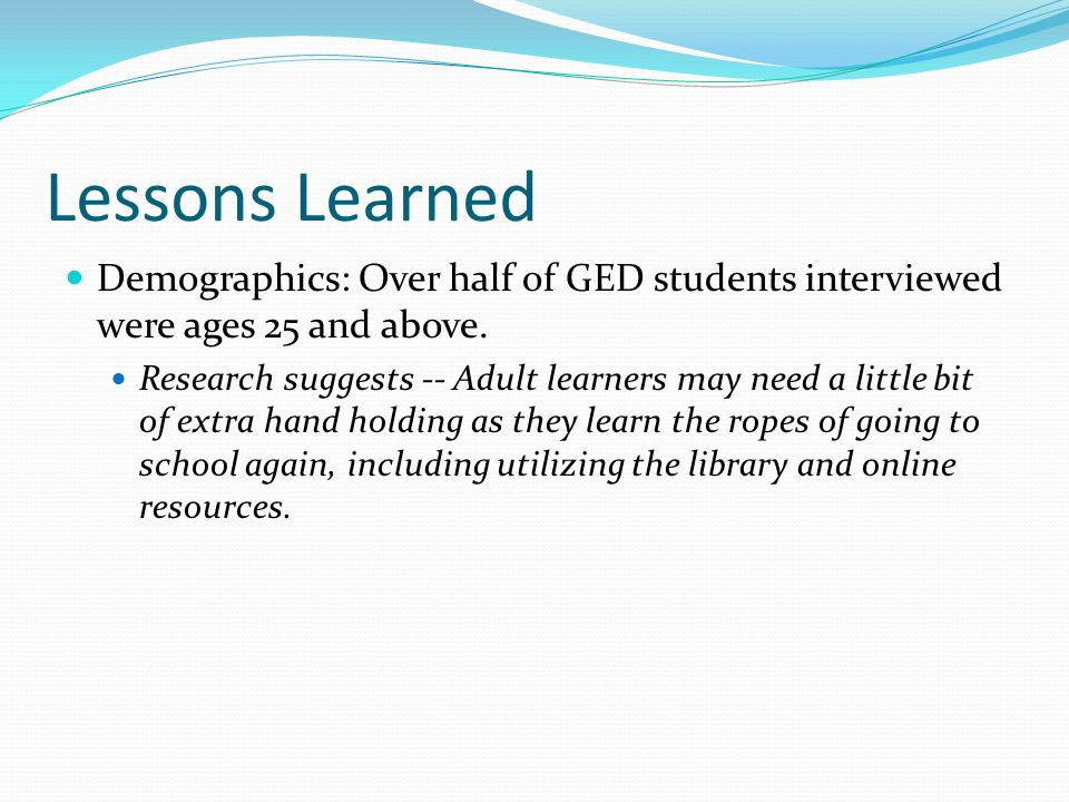 Lessons Learned Demographics: Over half of GED students interviewed were ages 25 and above.