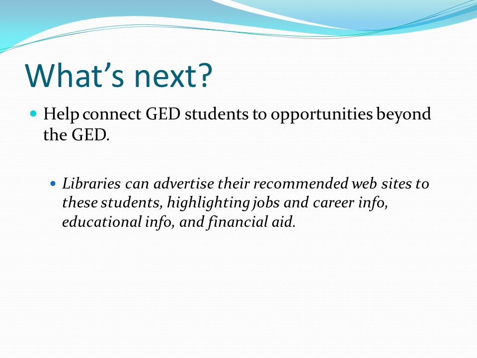 What's next Help connect GED students to opportunities beyond the GED.