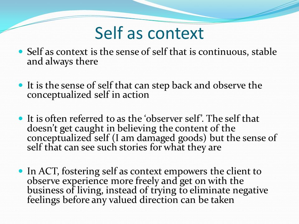 Self as context Self as context is the sense of self that is continuous, stable and always there.