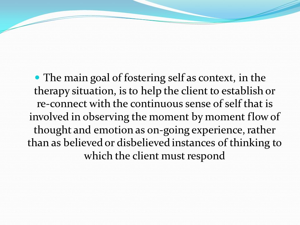 The main goal of fostering self as context, in the therapy situation, is to help the client to establish or re-connect with the continuous sense of self that is involved in observing the moment by moment flow of thought and emotion as on-going experience, rather than as believed or disbelieved instances of thinking to which the client must respond