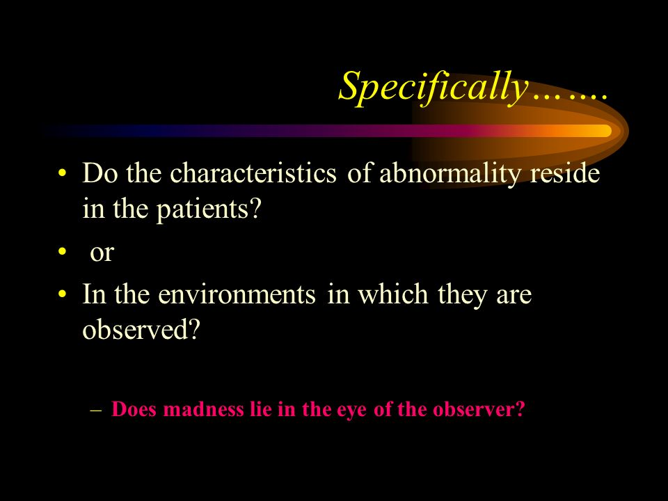 Specifically……. Do the characteristics of abnormality reside in the patients or. In the environments in which they are observed