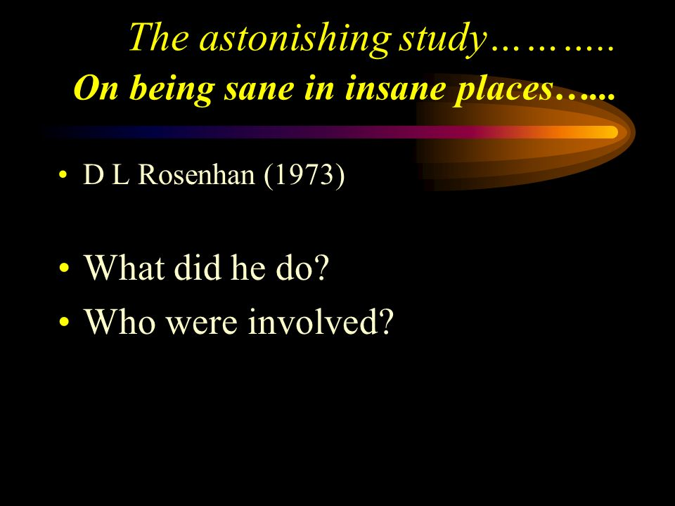 The astonishing study……….. On being sane in insane places…...