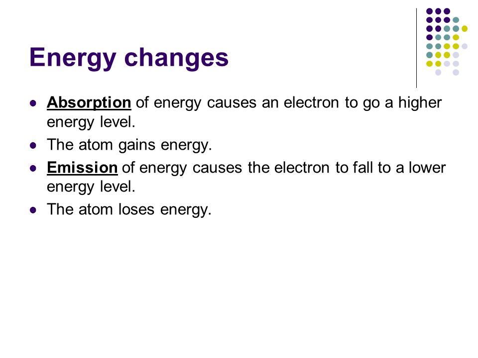 Energy changes Absorption of energy causes an electron to go a higher energy level. The atom gains energy.