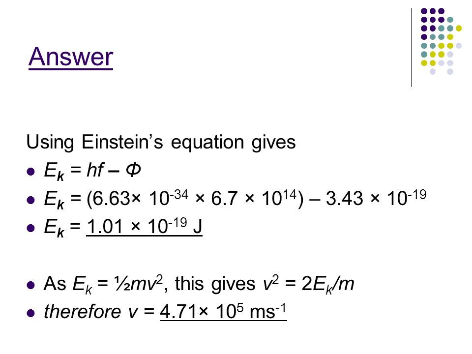 Answer Using Einstein's equation gives Ek = hf – Φ