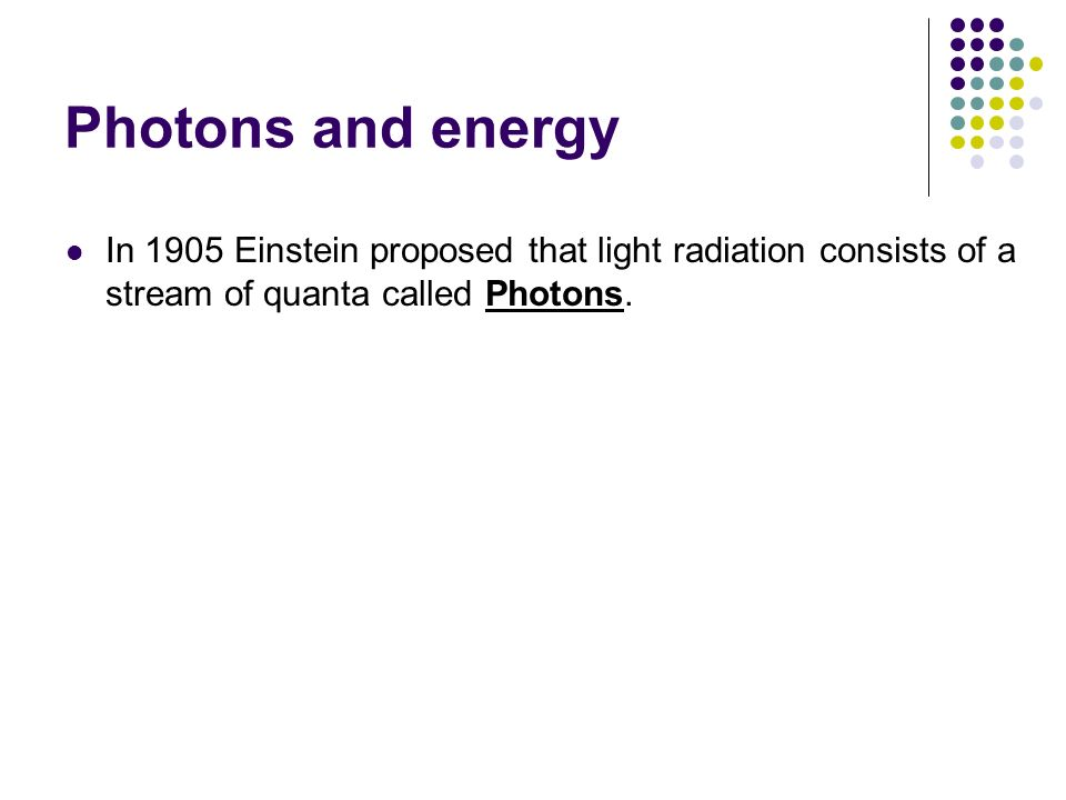 Photons and energy In 1905 Einstein proposed that light radiation consists of a stream of quanta called Photons.