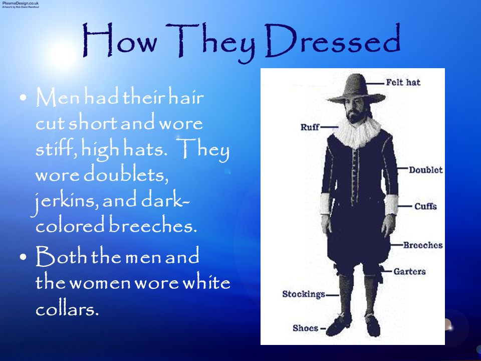 How They Dressed Men had their hair cut short and wore stiff, high hats. They wore doublets, jerkins, and dark-colored breeches.