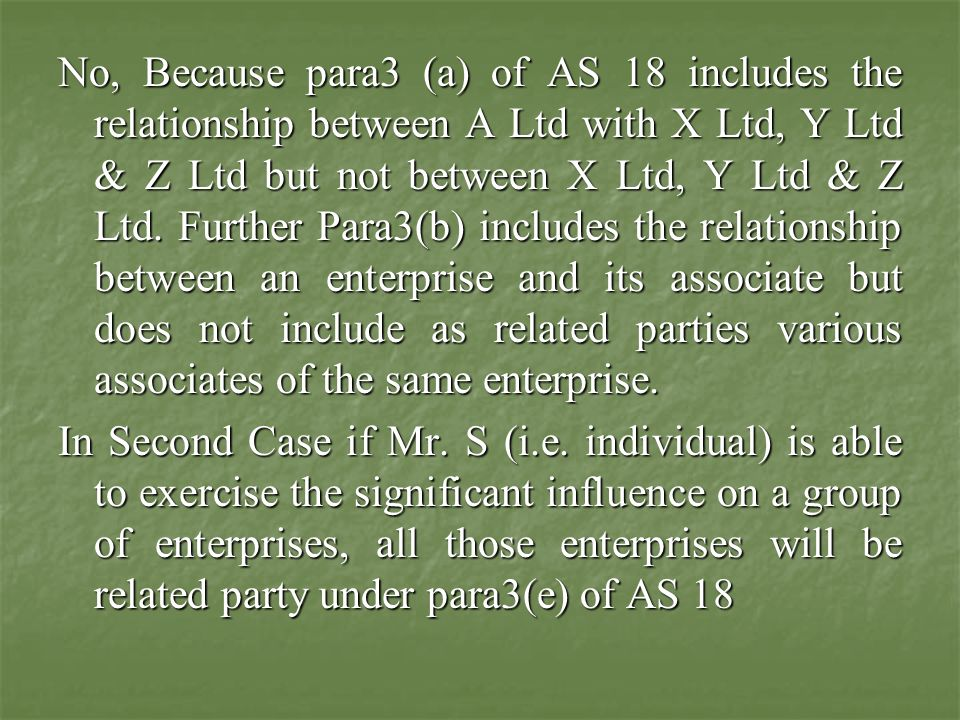 No, Because para3 (a) of AS 18 includes the relationship between A Ltd with X Ltd, Y Ltd & Z Ltd but not between X Ltd, Y Ltd & Z Ltd. Further Para3(b) includes the relationship between an enterprise and its associate but does not include as related parties various associates of the same enterprise.