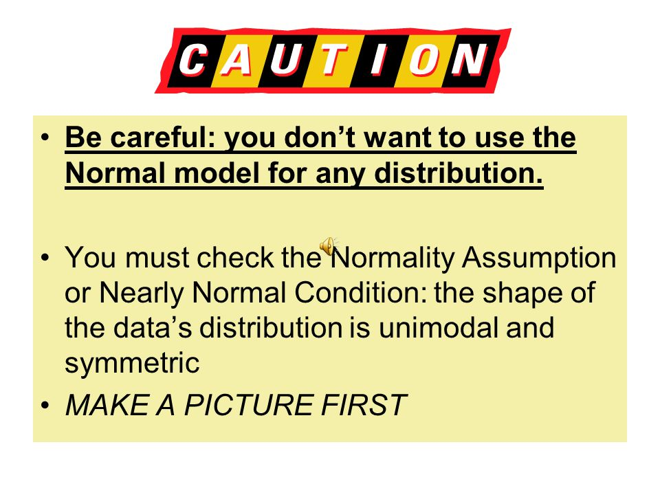 Be careful: you don't want to use the Normal model for any distribution.