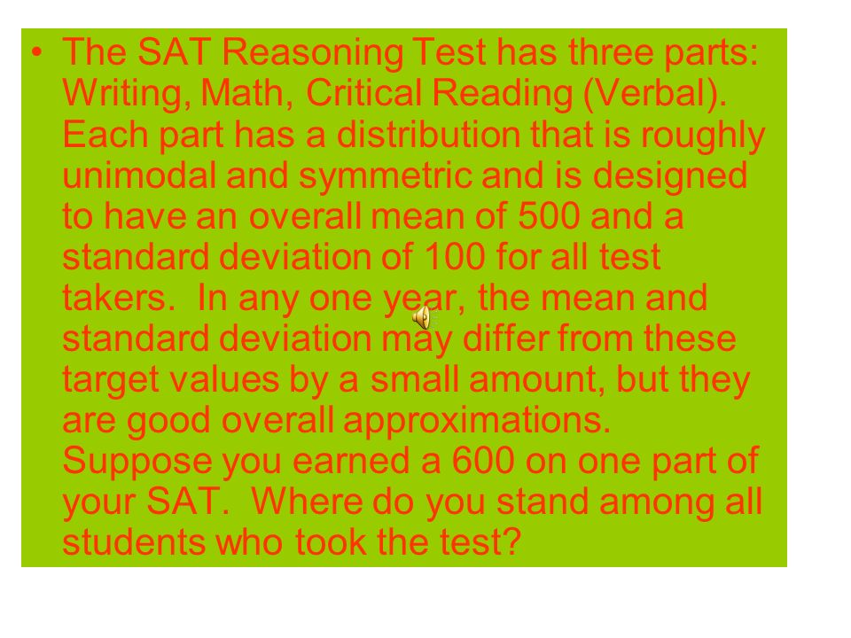 The SAT Reasoning Test has three parts: Writing, Math, Critical Reading (Verbal).
